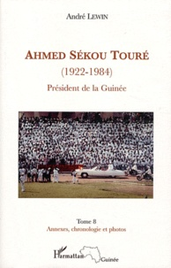 André Lewin - Ahmed Sékou Touré (1922-1984) - Tome 8, Président de la Guinée de 1958 à 1984, annexes, chronologie et photos.