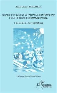 """André Liboire Tsala Mbani - Regard critique sur le fantasme contemporain de la """"société de communication"""" - L'idéologie de la cybernétique."""