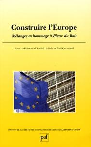 André Liebich et Basil Germond - Construire l'Europe - Mélanges en hommage à Pierre du Bois.