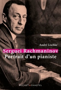 André Lischke - Serguei Rachmaninov - Portrait d'un pianiste.