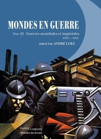 André Loez - Mondes en guerre - Tome 3, Guerres mondiales et impériales (1870-1945).