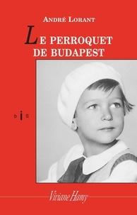 André Lorant - Le Perroquet de Budapest - Une enfance revisitée.