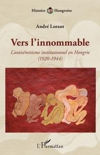 André Lorant - Vers l'innommable - L'antisémitisme institutionnel en Hongrie (1920-1944).