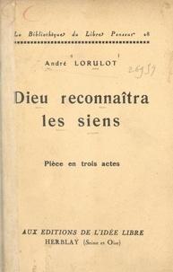 André Lorulot - Dieu reconnaîtra les siens - Pièce en trois actes.