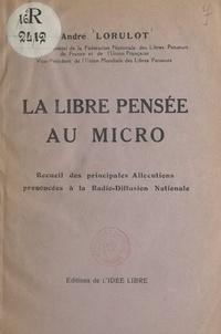 André Lorulot - La libre pensée au micro - Recueil des principales allocutions prononcées à la Radio-diffusion nationale.