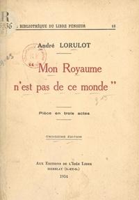 André Lorulot et J. Sédillot - Mon Royaume n'est pas de ce monde - Pièce en trois actes.