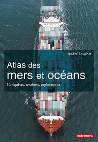 André Louchet - Atlas des mers et océans - Conquêtes, tensions, explorations.