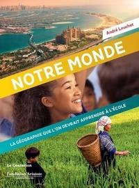 André Louchet - Notre monde - La géographie que l'on devrait apprendre à l'école.