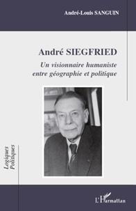 André-Louis Sanguin - Andre Siegfried - Un visionnaire humaniste entre géographie et politique.