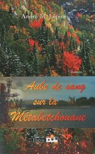 André M. Lépine - Aube de sang sur la Métabetchouane.