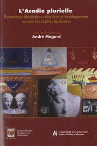 André Magord - L'Acadie plurielle - Dynamiques identitaires collectives et développement au sein des réalités acadiennes.