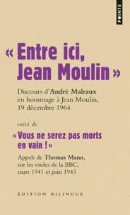 Feriasdhiver.fr Entre ici, Jean Moulin, Discours d'André Malraux en hommage à Jean Moulin, 19 décembre 1964 - Suivi de Vous ne serez pas morts en vain! Appels de Thomas Mann, sur les ondes de la BBC, mars 1941 et juin 1943, Edition bilingue Image
