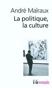 André Malraux - La politique, la culture - Discours, articles, entretiens (1925-1975).