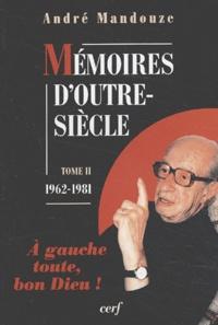 André Mandouze - Mémoires d'outre-siècle. - Tome 2, 1962-1981, A gauche toute, bon Dieu !.