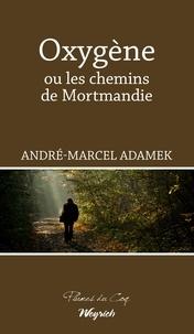 André-Marcel Adamek - Oxygène ou les chemins de Mortmandie - Roman d'aventures.