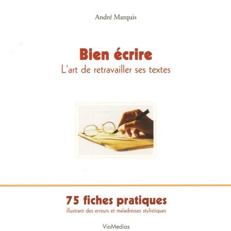 André Marquis - Bien écrire ou L'art de retravailler ses textes - 75 fiches pratiques illustrant des erreurs et des maladresses stylistiques.