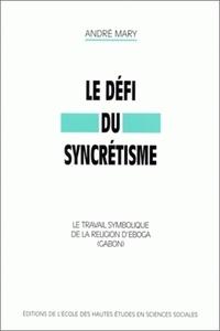 André Mary - Le défi du syncrétisme. - Le travail symbolique de la religion d'Egoba (Gabon).