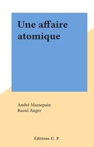 André Massepain et Raoul Auger - Une affaire atomique.