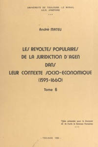 André Mateu - Les révoltes populaires de la juridiction d'Agen dans leur contexte socio-économique, 1593-1660 (6) - Thèse présentée pour le doctorat de 3e cycle de Sciences humaines.