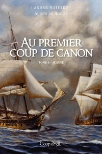 André Mathieu - Au premier coup de canon  : Au premier coup de canon - Tome 1 - Jeanne.