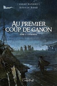 André Mathieu - Au premier coup de canon  : Au premier coup de canon - Tome 2 - Catherine.