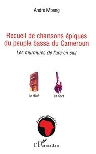 André Mbeng - Recueil de chansons épiques du peuple bassa du Cameroun - Les murmures de l'arc-en-ciel.