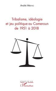 André Mbeng - Tribalisme, idéologie et jeu politique au Cameroun de 1951 à 2018.