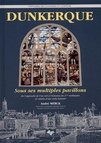 André Merck - Dunkerque sous ses multiples pavillons - De l'approche de l'an mil à l'éclosion du troisième millénaire, 11 siècles d'une riche histoire.