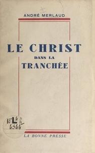 André Merlaud - Le Christ dans la tranchée - Souvenirs et réflexions, mai-juin 1940.