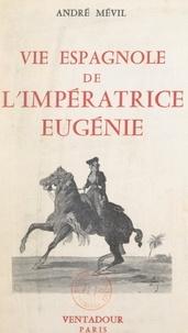 André Mévil - Vie espagnole de l'impératrice Eugénie.