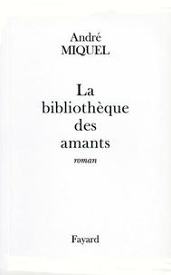 André Miquel - La Bibliothèque des amants.