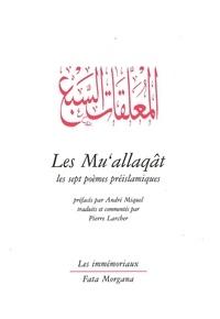 André Miquel et Pierre Larcher - Les Mu'allaqât - Les sept poèmes préislamiques.
