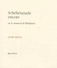 André Miquel - Schéhérazade encore - Ou Le manuscrit de Montferrier.