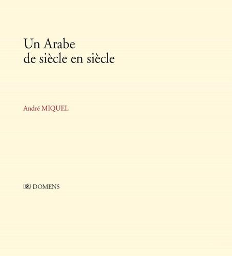 André Miquel - Un Arabe de siècle en siècle.