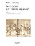 André Monteilhet - Les maîtres de l'oeuvre équestre - Suivi de Les Mémorables du cheval.