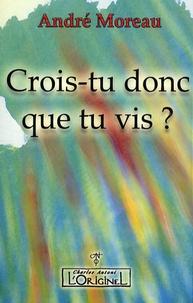 André Moreau - Crois-tu donc que tu vis ?.