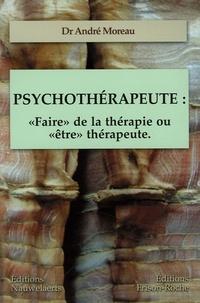"""André Moreau - Psychothérapeute : """"Faire"""" de la thérapie ou """"être"""" thérapeute - Les contre-transferts Les comportements du thérapeute Les réponses thérapeutiques."""