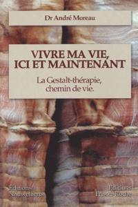 André Moreau - Vivre ma vie, ici et maintenant - La Gestalt-thérapie, chemin de vie.