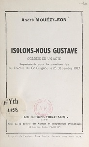 André Mouézy-Éon - Isolons-nous Gustave - Comédie en un acte, représentée pour la première fois au théâtre du G. Guignol, le 28 décembre 1917.