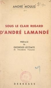 André Moulis et Georges Lecomte - Sous le clair regard d'André Lamandé.