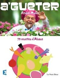 André Muller - A'gueter - 70 recettes d'Alsace et quelques-unes d'ailleurs....