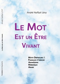 André Naftali Lévy - Le mot est un être vivant - Mots Orphelins & Français d'Origine Araméenne, Hébraïque, Arabe.