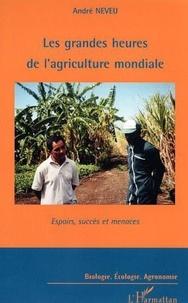 André Neveu - Les grandes heures de l'agriculture mondiale - Espoirs, succès et menaces.