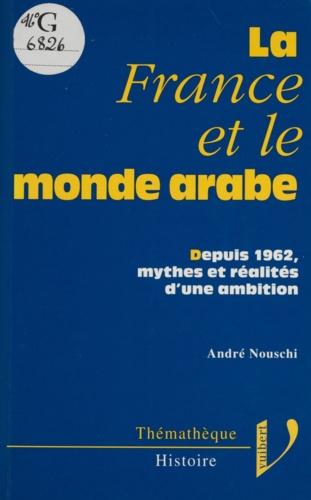 La France et le monde arabe. Depuis 1962, mythes et réalités d'une ambition