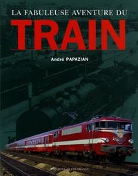 André Papazian - La fabuleuse aventure du train.