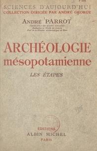 André Parrot et André George - Archéologie mésopotamienne - Les étapes.