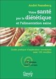 André Passebecq - Votre santé par la diététique et l'alimentation saine - Guide pratique d'application immédiate avec 195 recettes.