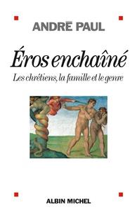 André Paul - Eros enchaîné - Les chrétiens, la famille et le genre.