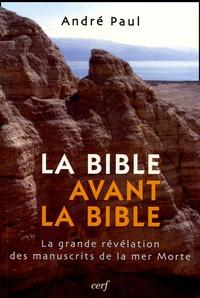 La Bible avant la Bible- La grande révélation des manuscrits de la mer Morte - André Paul |