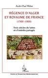 André-Paul Weber - Régence d'Alger et Royaume de France (1500-1800) - Trois siècles de luttes et d'intérêts partagés.